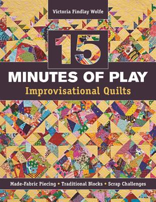 15 Minutes of Play -- Improvisational Quilts By Wolfe, Victoria Findlay